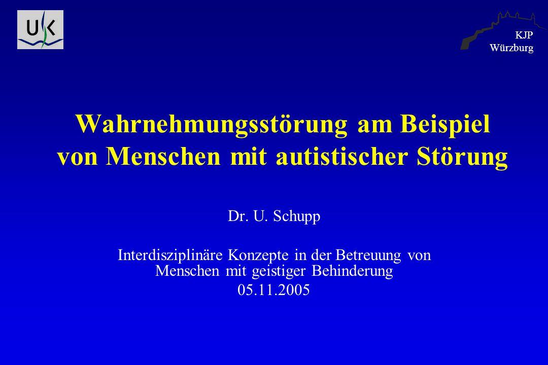 KJP Würzburg Wahrnehmungsstörung am Beispiel von Menschen mit autistischer Störung Dr. U. Schupp Interdisziplinäre Konzepte in der Betreuung von Mensc