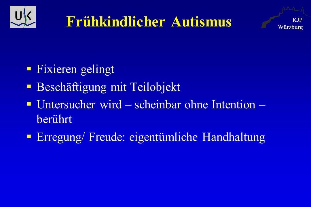KJP Würzburg Frühkindlicher Autismus  Fixieren gelingt  Beschäftigung mit Teilobjekt  Untersucher wird – scheinbar ohne Intention – berührt  Erreg