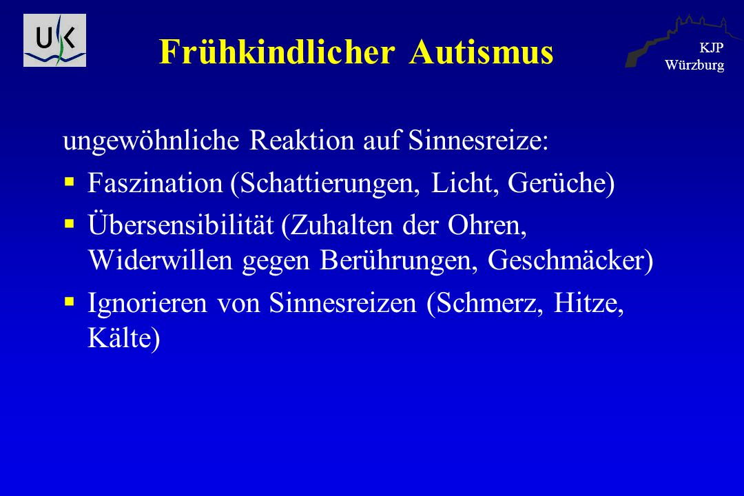KJP Würzburg Frühkindlicher Autismus ungewöhnliche Reaktion auf Sinnesreize:  Faszination (Schattierungen, Licht, Gerüche)  Übersensibilität (Zuhalt