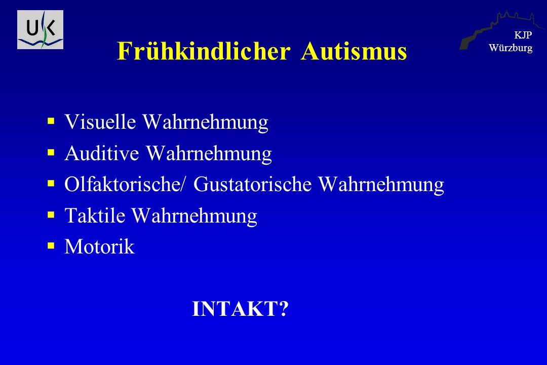 KJP Würzburg Frühkindlicher Autismus  Visuelle Wahrnehmung  Auditive Wahrnehmung  Olfaktorische/ Gustatorische Wahrnehmung  Taktile Wahrnehmung 