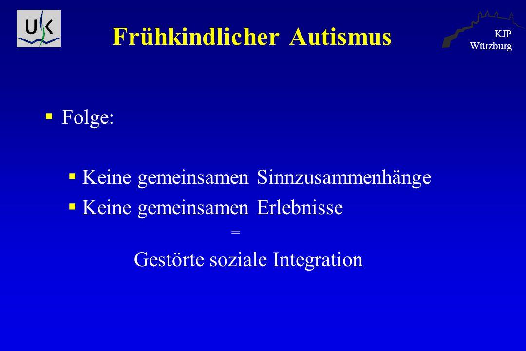 KJP Würzburg Frühkindlicher Autismus  Folge:  Keine gemeinsamen Sinnzusammenhänge  Keine gemeinsamen Erlebnisse = Gestörte soziale Integration