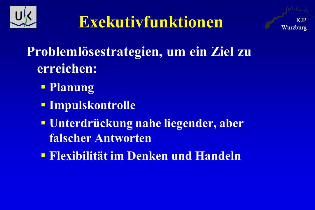 KJP Würzburg Exekutivfunktionen Problemlösestrategien, um ein Ziel zu erreichen:  Planung  Impulskontrolle  Unterdrückung nahe liegender, aber fals