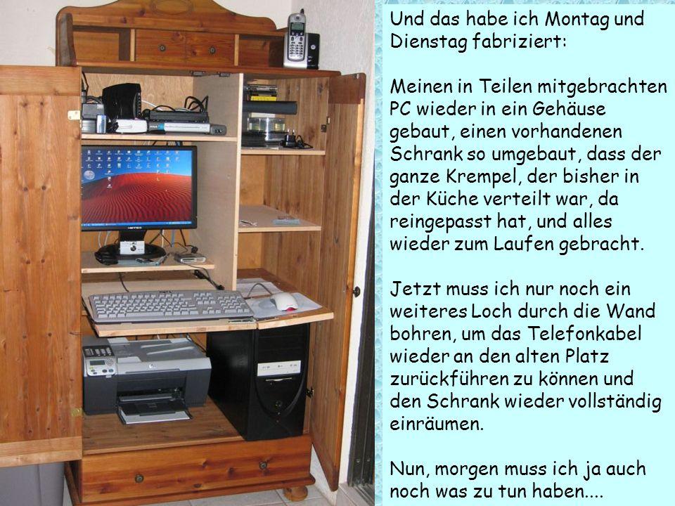 Und das habe ich Montag und Dienstag fabriziert: Meinen in Teilen mitgebrachten PC wieder in ein Gehäuse gebaut, einen vorhandenen Schrank so umgebaut