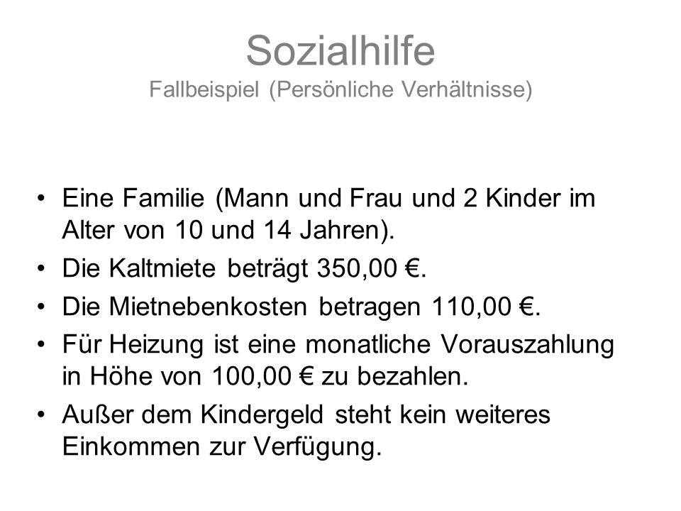 Sozialhilfe Fallbeispiel (Persönliche Verhältnisse) Eine Familie (Mann und Frau und 2 Kinder im Alter von 10 und 14 Jahren). Die Kaltmiete beträgt 350