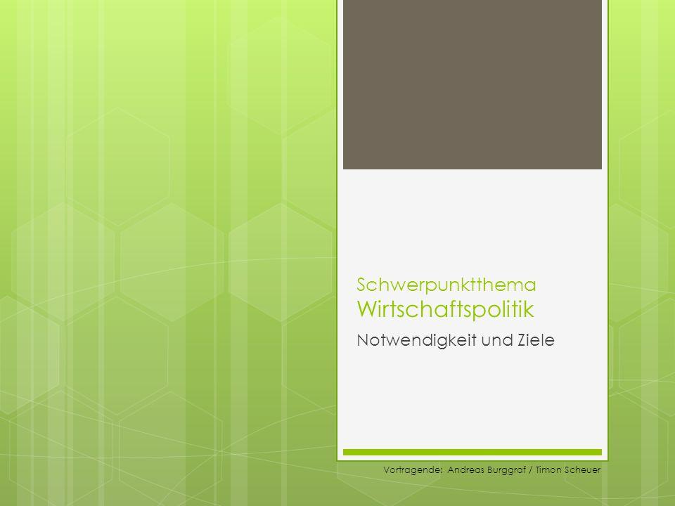 Schwerpunktthema Wirtschaftspolitik Notwendigkeit und Ziele Vortragende: Andreas Burggraf / Timon Scheuer
