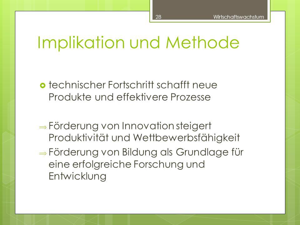 Implikation und Methode  technischer Fortschritt schafft neue Produkte und effektivere Prozesse  Förderung von Innovation steigert Produktivität und Wettbewerbsfähigkeit  Förderung von Bildung als Grundlage für eine erfolgreiche Forschung und Entwicklung 28Wirtschaftswachstum