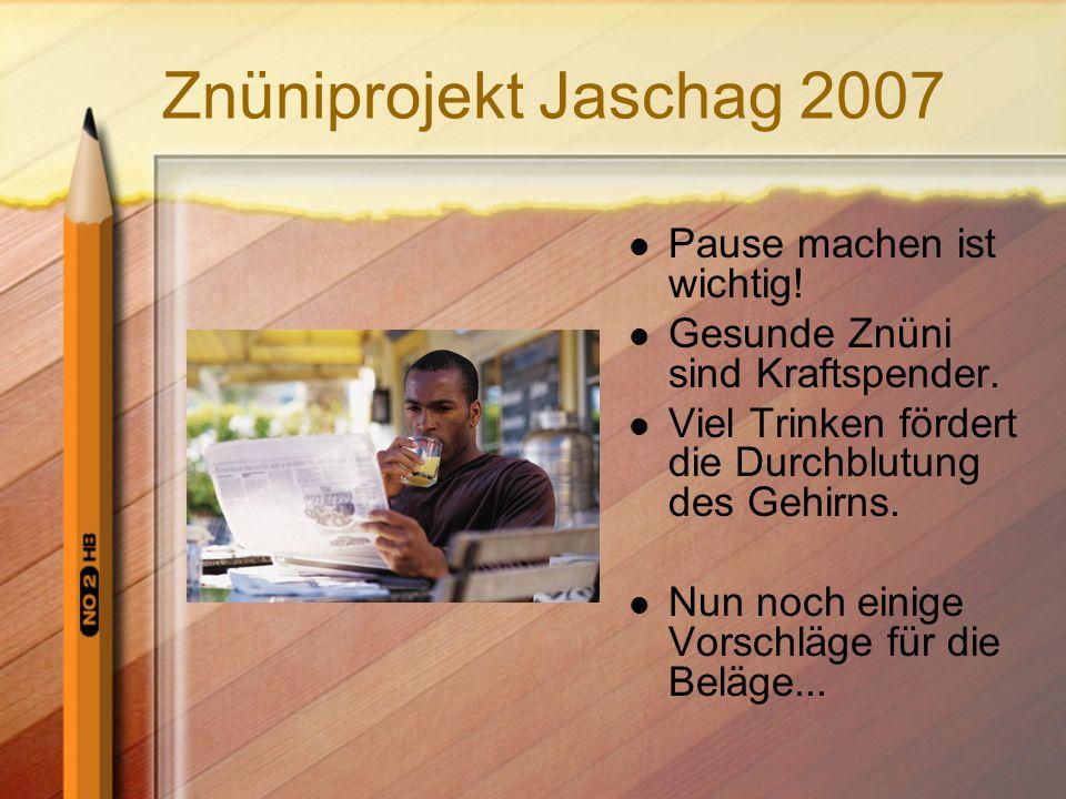 Znüniprojekt Jaschag 2007 Pause machen ist wichtig! Gesunde Znüni sind Kraftspender. Viel Trinken fördert die Durchblutung des Gehirns. Nun noch einig