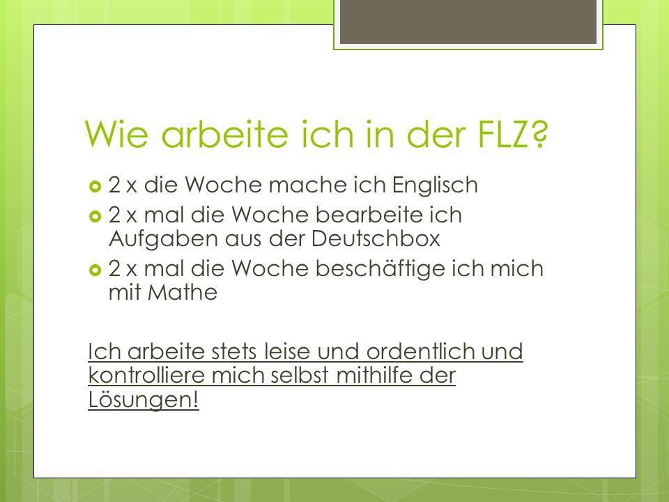 Wie arbeite ich in der FLZ?  2 x die Woche mache ich Englisch  2 x mal die Woche bearbeite ich Aufgaben aus der Deutschbox  2 x mal die Woche besch