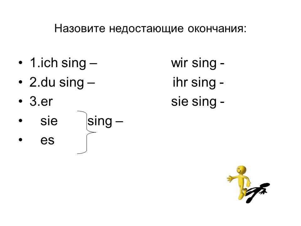 Назовите недостающие окончания: 1.ich sing – wir sing - 2.du sing – ihr sing - 3.er sie sing - sie sing – es
