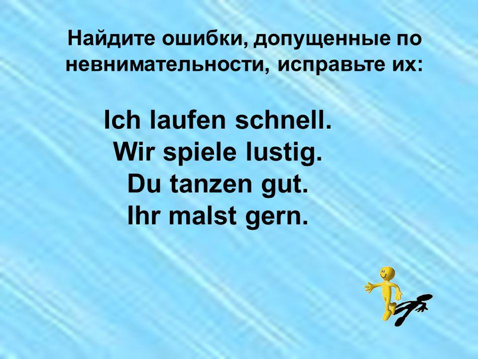 Найдите ошибки, допущенные по невнимательности, исправьте их: Ich laufen schnell.