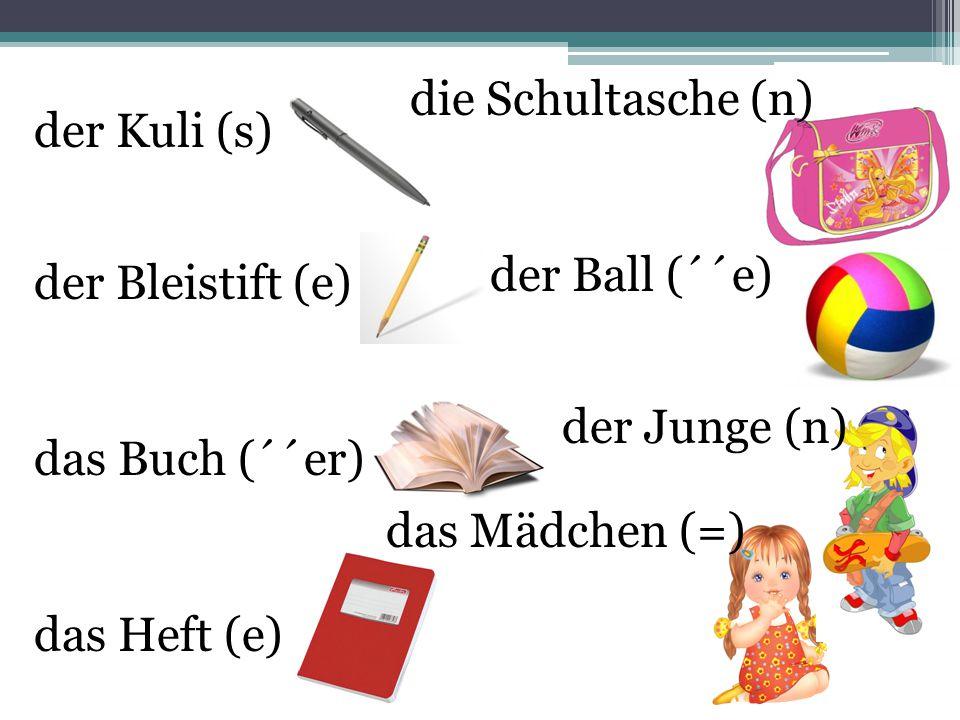 der Kuli (s) der Bleistift (e) das Buch (´´er) das Heft (e) die Schultasche (n) der Ball (´´e) der Junge (n) das Mädchen (=)