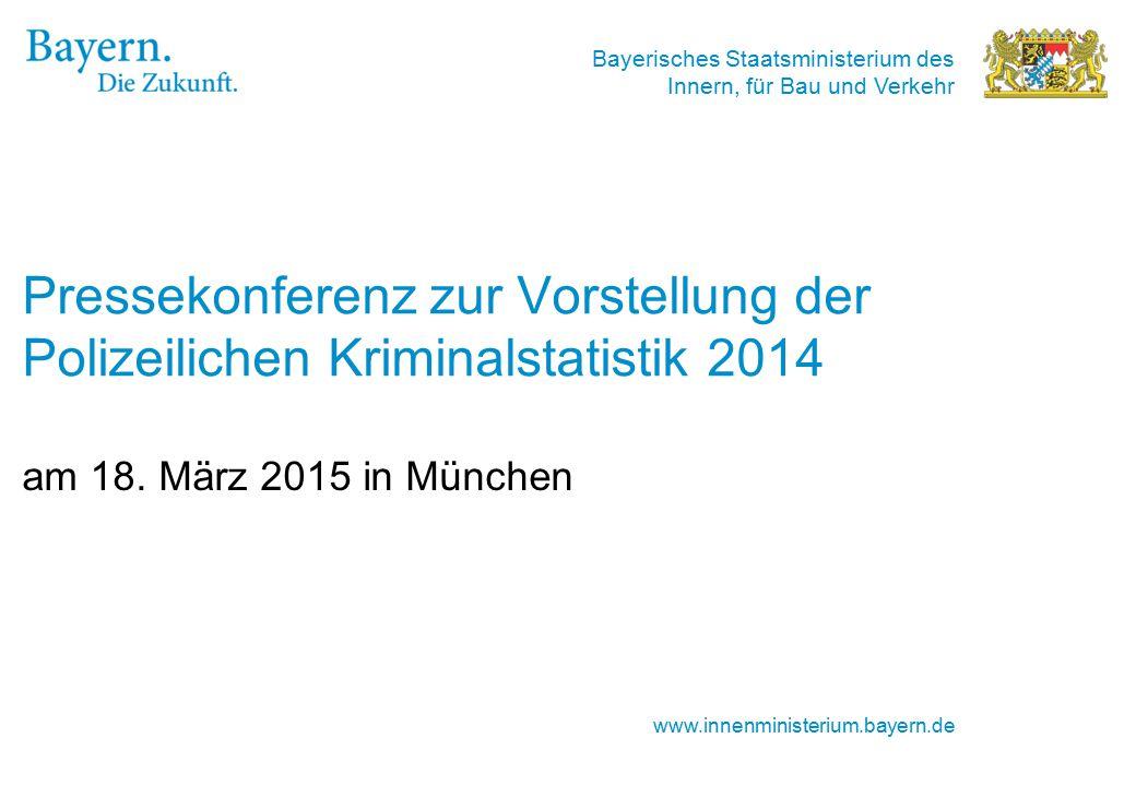 Bayerisches Staatsministerium des Innern, für Bau und Verkehr www.innenministerium.bayern.de Pressekonferenz zur Vorstellung der Polizeilichen Kriminalstatistik 2014 am 18.