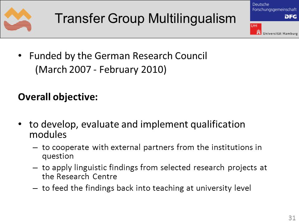 31 Transfer Group Multilingualism Funded by the German Research Council (March 2007 - February 2010) Overall objective: to develop, evaluate and implement qualification modules – to cooperate with external partners from the institutions in question – to apply linguistic findings from selected research projects at the Research Centre – to feed the findings back into teaching at university level