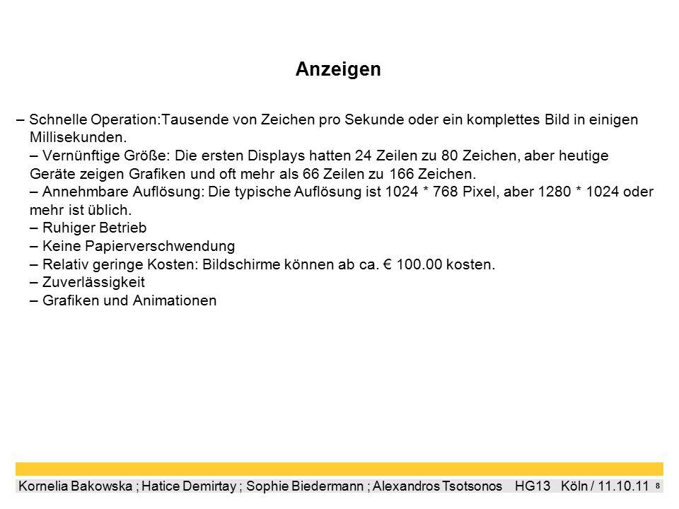 9 Kornelia Bakowska ; Hatice Demirtay ; Sophie Biedermann ; Alexandros Tsotsonos  HG13  Köln / 11.10.11 Anzeigearten CRT -Kathodenstrahlröhre mit Rasterpunktabtastung -Fernsehmonitor -Oft Grün  Grünes Phosphor P39 hat eine lange Zefallszeit -12 bis 21 Zoll LCD -Flüssigkristallanzeige -Spannunsveränderungen  beeinflussen Polarisierun von kleinen Kapseln -Geringer Stromverbrauch -Ursprüngliche Auflösung beetragt 640 x 480 -Wird meist von Uhren und Taschenrechnern genutzt TFT -Thin Film Transistor -Jeder Einzelne Bildpunkt wird angesteuert -Mehrere Liquid Crystal Schichten -15 sind Standard -Rat nur ab 17 zu kaufen