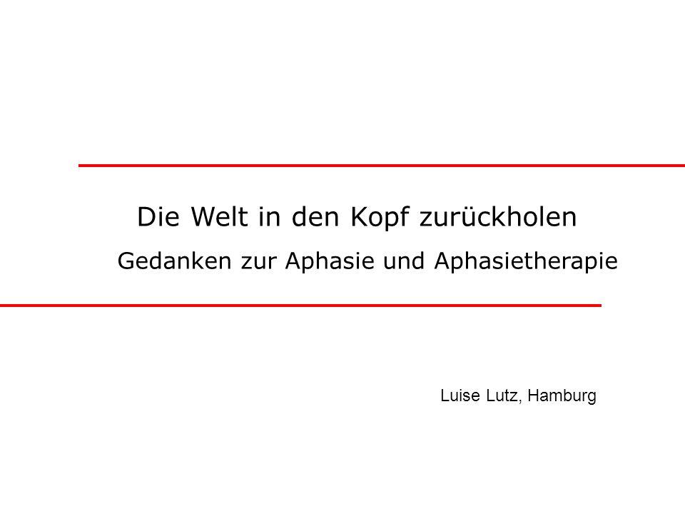 Die Welt in den Kopf zurückholen Gedanken zur Aphasie und Aphasietherapie Luise Lutz, Hamburg