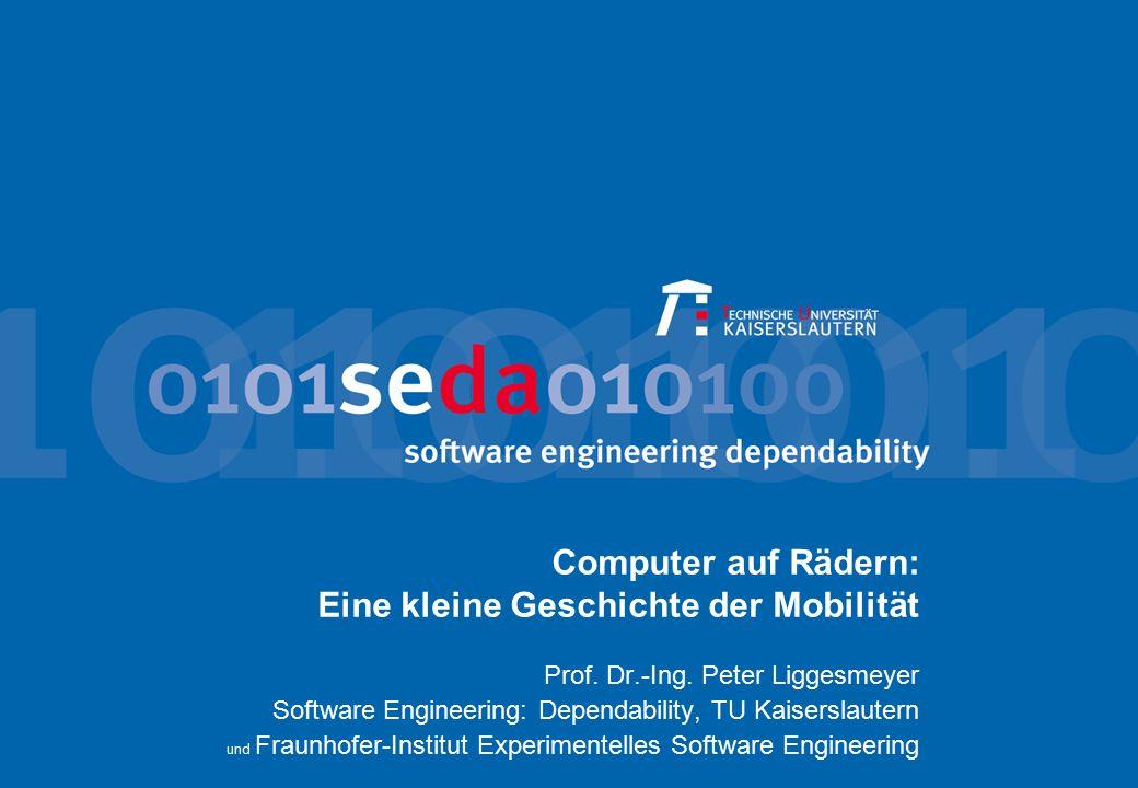 Computer auf Rädern: Eine kleine Geschichte der Mobilität Prof. Dr.-Ing. Peter Liggesmeyer Software Engineering: Dependability, TU Kaiserslautern und