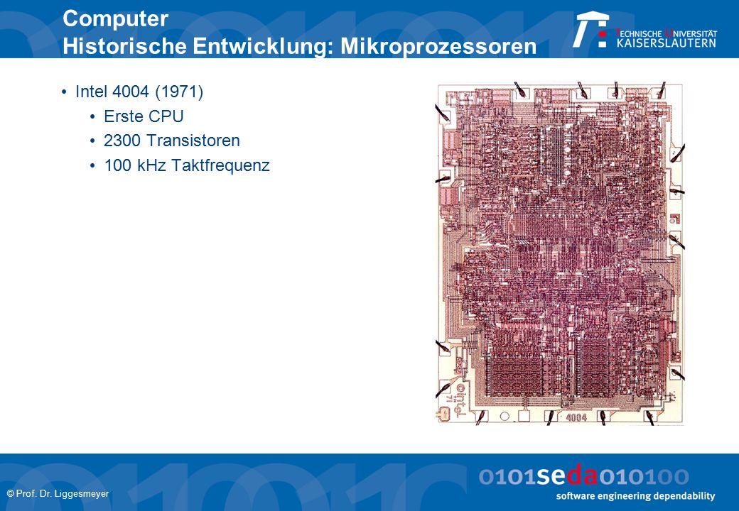 © Prof. Dr. Liggesmeyer Computer Historische Entwicklung: Mikroprozessoren Intel 4004 (1971) Erste CPU 2300 Transistoren 100 kHz Taktfrequenz