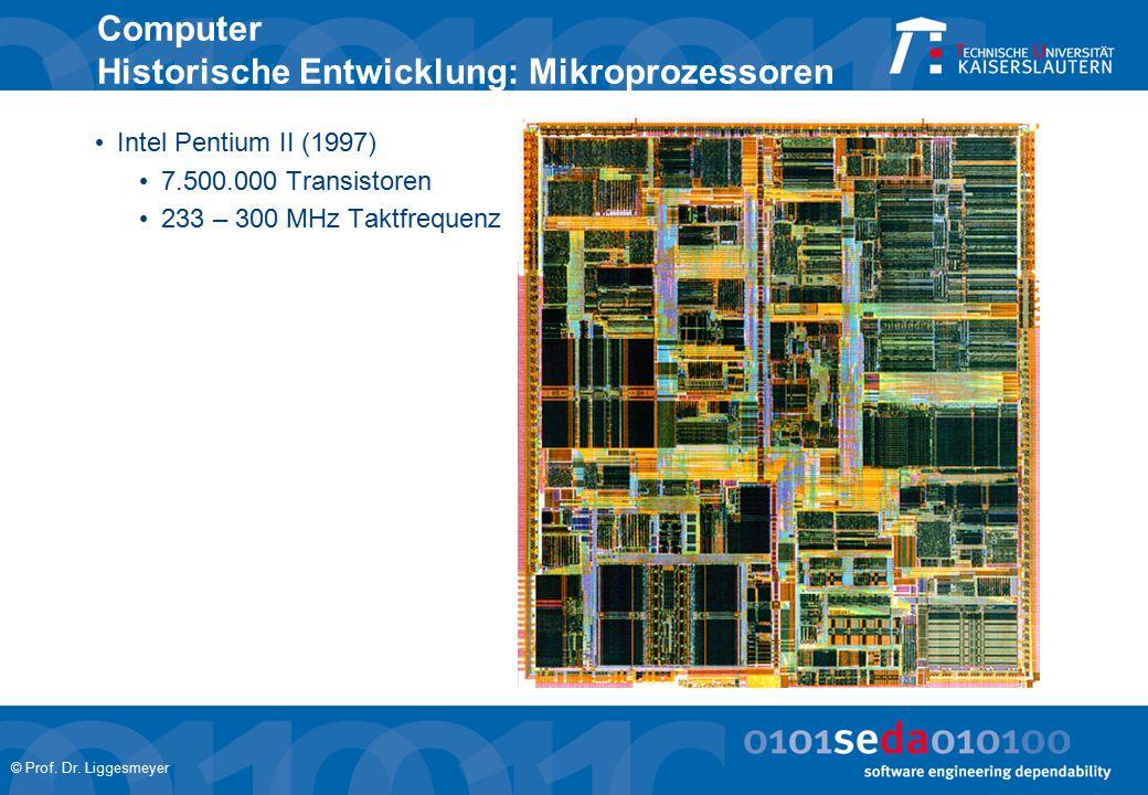 © Prof. Dr. Liggesmeyer Computer Historische Entwicklung: Mikroprozessoren Intel Pentium II (1997) 7.500.000 Transistoren 233 – 300 MHz Taktfrequenz