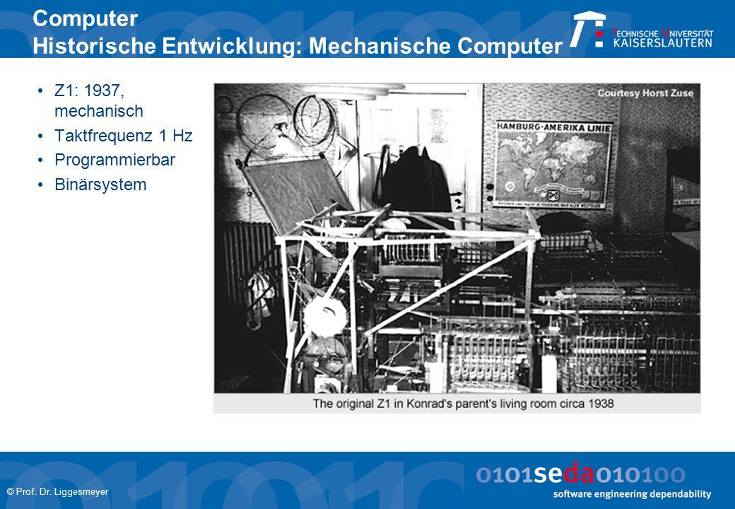 © Prof. Dr. Liggesmeyer Computer Historische Entwicklung: Mechanische Computer Z1: 1937, mechanisch Taktfrequenz 1 Hz Programmierbar Binärsystem