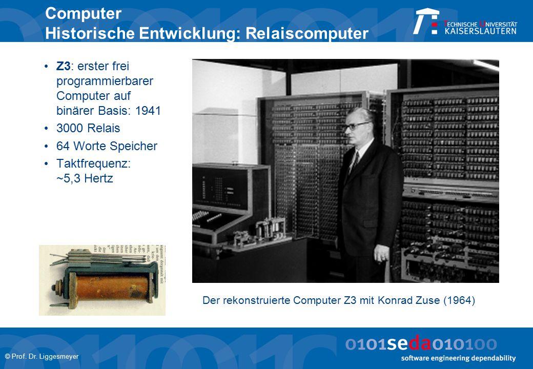 © Prof. Dr. Liggesmeyer Computer Historische Entwicklung: Relaiscomputer Z3: erster frei programmierbarer Computer auf binärer Basis: 1941 3000 Relais