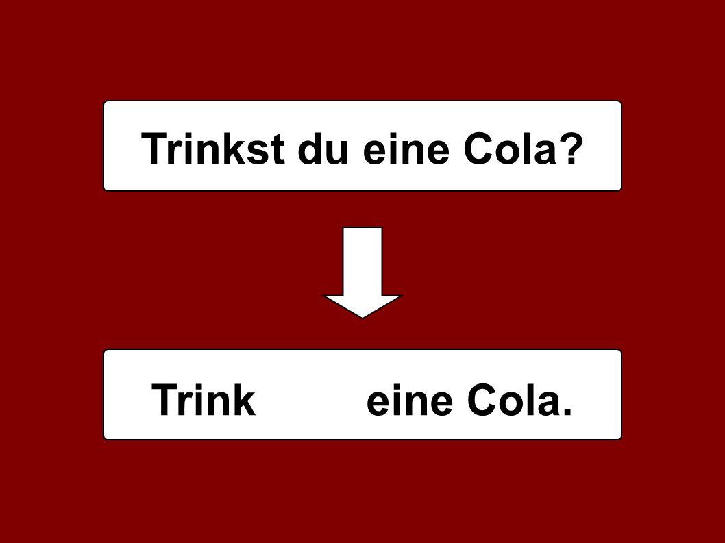 Trinkst du eine Cola Trink eine Cola.