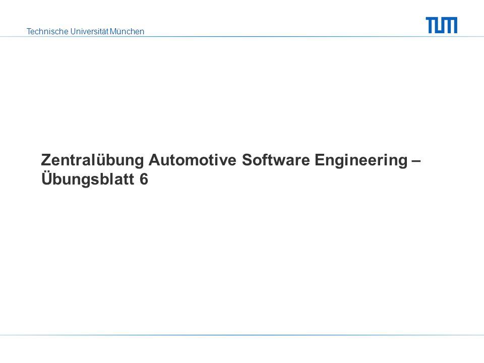Technische Universität München Zentralübung Automotive Software Engineering – Übungsblatt 6