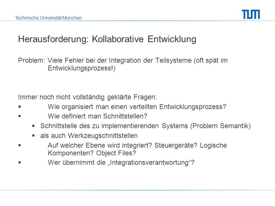 Technische Universität München Herausforderung: Kollaborative Entwicklung Problem: Viele Fehler bei der Integration der Teilsysteme (oft spät im Entwicklungsprozess!) Immer noch nicht vollständig geklärte Fragen:  Wie organisiert man einen verteilten Entwicklungsprozess.