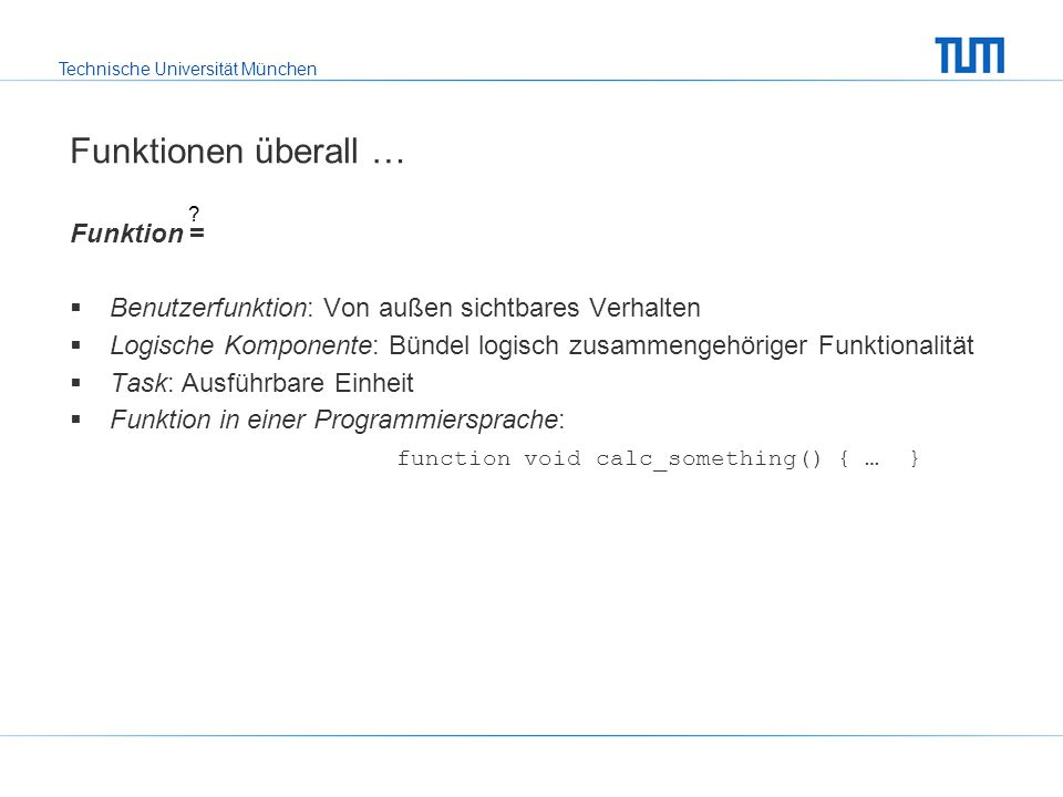 Technische Universität München Funktionen überall … Funktion =  Benutzerfunktion: Von außen sichtbares Verhalten  Logische Komponente: Bündel logisch zusammengehöriger Funktionalität  Task: Ausführbare Einheit  Funktion in einer Programmiersprache: function void calc_something() { … }