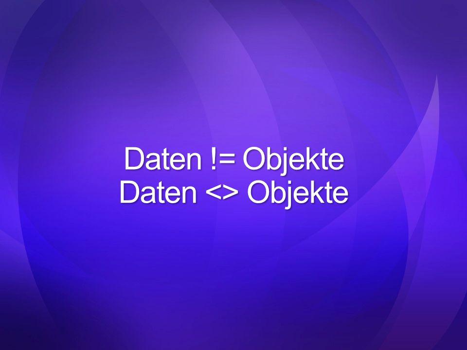 Daten != Objekte Daten <> Objekte