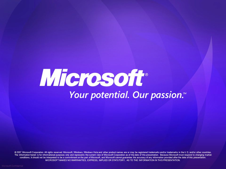 Microsoft Confidential © 2007 Microsoft Corporation. All rights reserved. Microsoft, Windows, Windows Vista and other product names are or may be regi