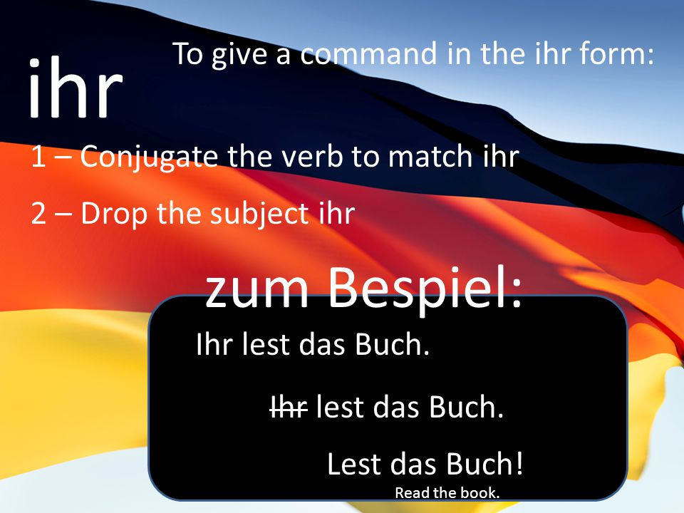 ihr To give a command in the ihr form: 1 – Conjugate the verb to match ihr 2 – Drop the subject ihr zum Bespiel: Ihr lest das Buch.