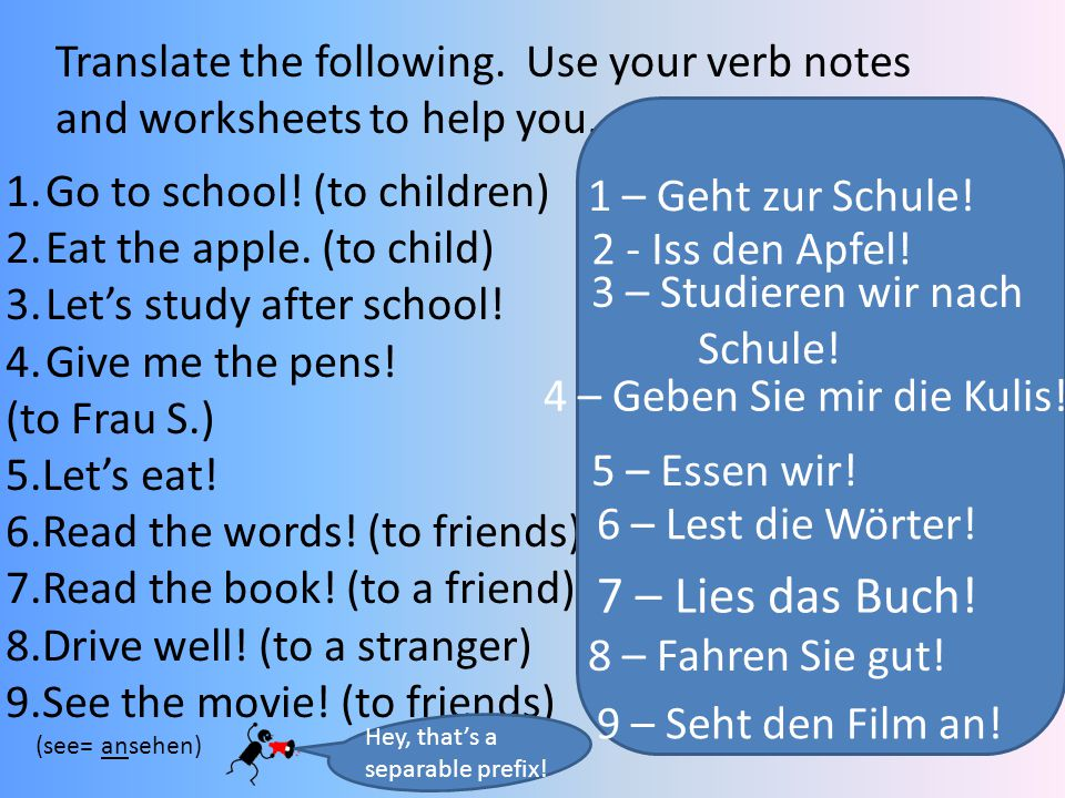 Translate the following. Use your verb notes and worksheets to help you. 1.Go to school! (to children) 2.Eat the apple. (to child) 3.Let's study after