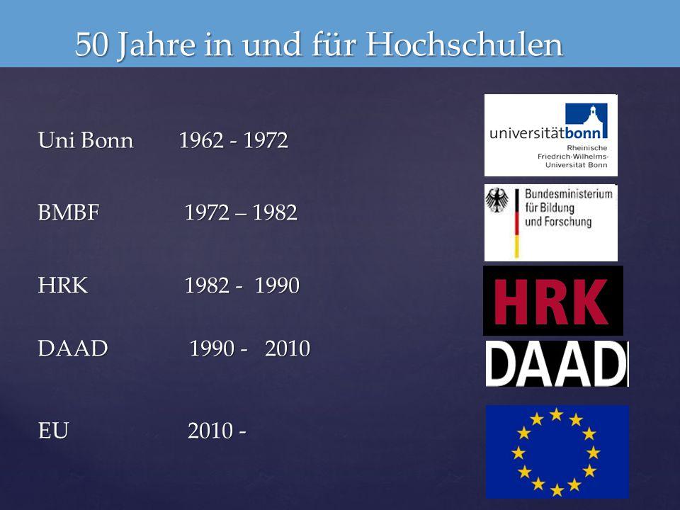 50 Jahre in und für Hochschulen 50 Jahre in und für Hochschulen Uni Bonn 1962 - 1972 BMBF 1972 – 1982 HRK 1982 - 1990 DAAD 1990 - 2010 EU 2010 -