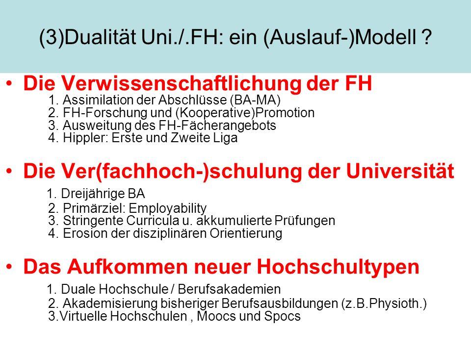 (3)Dualität Uni./.FH: ein (Auslauf-)Modell ? Die Verwissenschaftlichung der FH 1. Assimilation der Abschlüsse (BA-MA) 2. FH-Forschung und (Kooperative