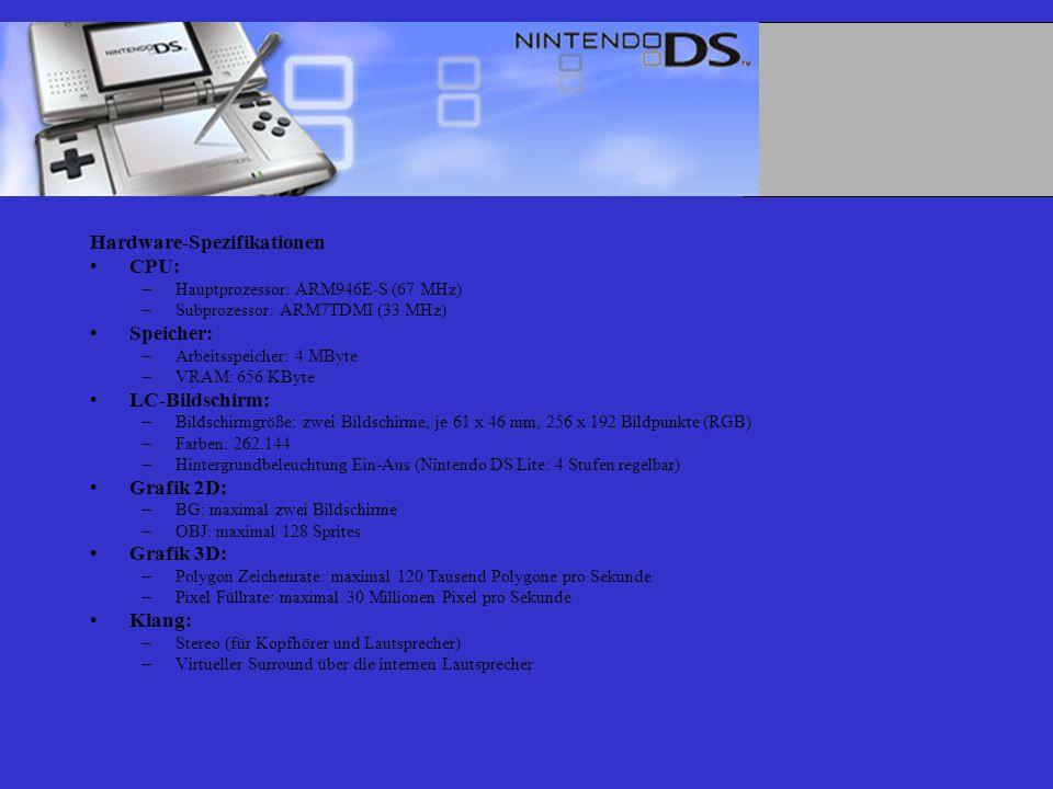 Hardware-Spezifikationen CPU: –Hauptprozessor: ARM946E-S (67 MHz) –Subprozessor: ARM7TDMI (33 MHz) Speicher: –Arbeitsspeicher: 4 MByte –VRAM: 656 KByte LC-Bildschirm: –Bildschirmgröße: zwei Bildschirme, je 61 x 46 mm, 256 x 192 Bildpunkte (RGB) –Farben: 262.144 –Hintergrundbeleuchtung Ein-Aus (Nintendo DS Lite: 4 Stufen regelbar) Grafik 2D: –BG: maximal zwei Bildschirme –OBJ: maximal 128 Sprites Grafik 3D: –Polygon Zeichenrate: maximal 120 Tausend Polygone pro Sekunde –Pixel Füllrate: maximal 30 Millionen Pixel pro Sekunde Klang: –Stereo (für Kopfhörer und Lautsprecher) –Virtueller Surround über die internen Lautsprecher
