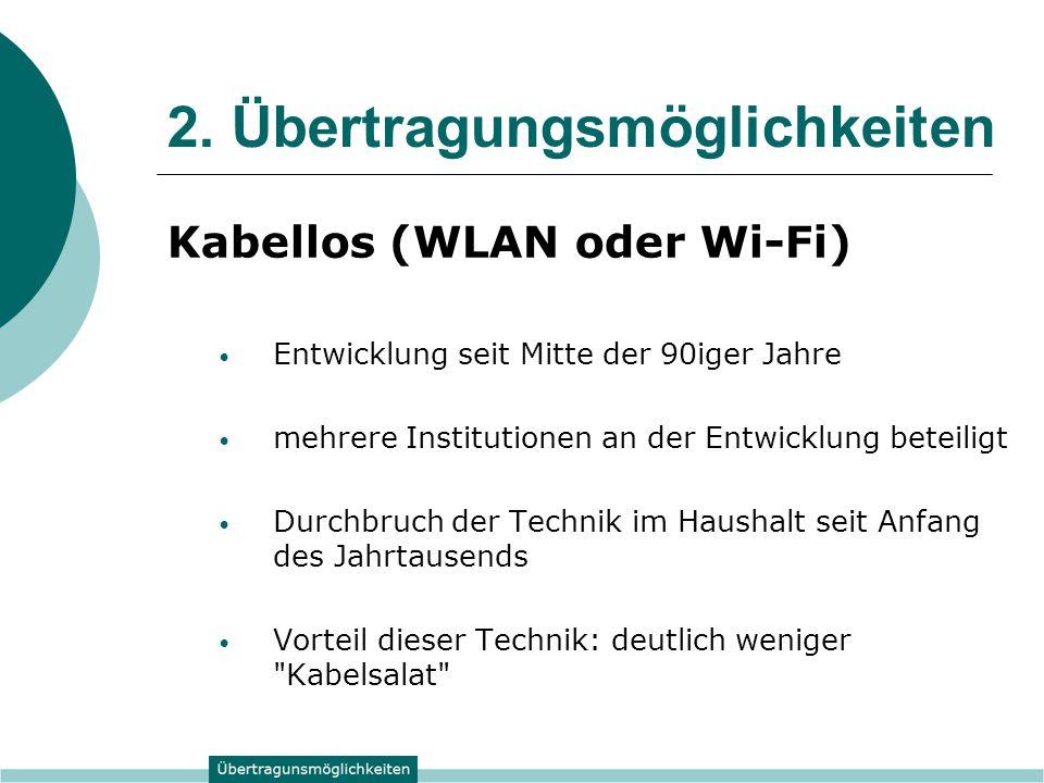 2. Übertragungsmöglichkeiten Kabellos (WLAN oder Wi-Fi) Entwicklung seit Mitte der 90iger Jahre mehrere Institutionen an der Entwicklung beteiligt Dur