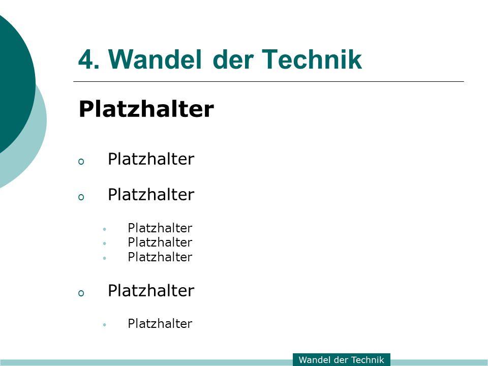 4. Wandel der Technik Platzhalter o Platzhalter Platzhalter o Platzhalter Platzhalter
