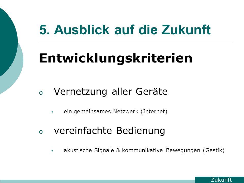 5. Ausblick auf die Zukunft Entwicklungskriterien o Vernetzung aller Geräte ein gemeinsames Netzwerk (Internet) o vereinfachte Bedienung akustische Si