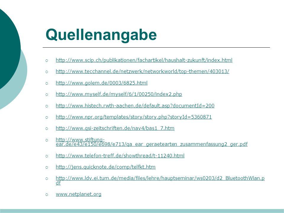 Quellenangabe  http://www.scip.ch/publikationen/fachartikel/haushalt-zukunft/index.html http://www.scip.ch/publikationen/fachartikel/haushalt-zukunft/index.html  http://www.tecchannel.de/netzwerk/networkworld/top-themen/403013/ http://www.tecchannel.de/netzwerk/networkworld/top-themen/403013/  http://www.golem.de/0003/6825.html http://www.golem.de/0003/6825.html  http://www.myself.de/myself/6/1/00250/index2.php http://www.myself.de/myself/6/1/00250/index2.php  http://www.histech.rwth-aachen.de/default.asp?documentId=200 http://www.histech.rwth-aachen.de/default.asp?documentId=200  http://www.npr.org/templates/story/story.php?storyId=5360871 http://www.npr.org/templates/story/story.php?storyId=5360871  http://www.qsi-zeitschriften.de/nav4/bas1_7.htm http://www.qsi-zeitschriften.de/nav4/bas1_7.htm  http://www.stiftung- ear.de/e43/e150/e698/e713/qa_ear_geraetearten_zusammenfassung2_ger.pdf http://www.stiftung- ear.de/e43/e150/e698/e713/qa_ear_geraetearten_zusammenfassung2_ger.pdf  http://www.telefon-treff.de/showthread/t-11240.html http://www.telefon-treff.de/showthread/t-11240.html  http://jens.quicknote.de/comp/telfkt.htm http://jens.quicknote.de/comp/telfkt.htm  http://www.ldv.ei.tum.de/media/files/lehre/hauptseminar/ws0203/d2_BluetoothWlan.p df http://www.ldv.ei.tum.de/media/files/lehre/hauptseminar/ws0203/d2_BluetoothWlan.p df  www.netplanet.org www.netplanet.org