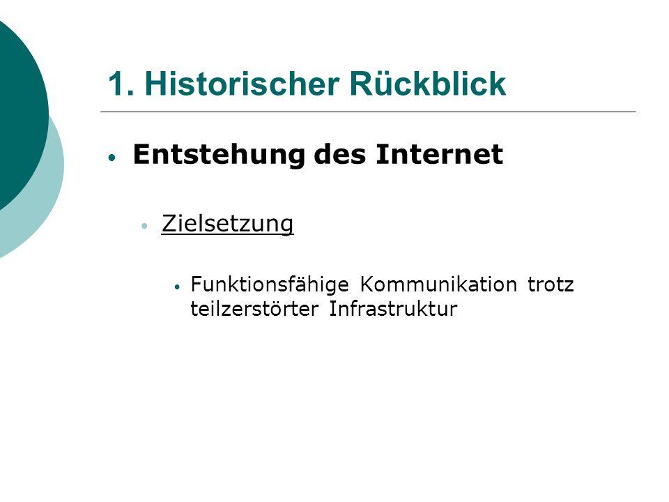 1. Historischer Rückblick Entstehung des Internet Zielsetzung Funktionsfähige Kommunikation trotz teilzerstörter Infrastruktur