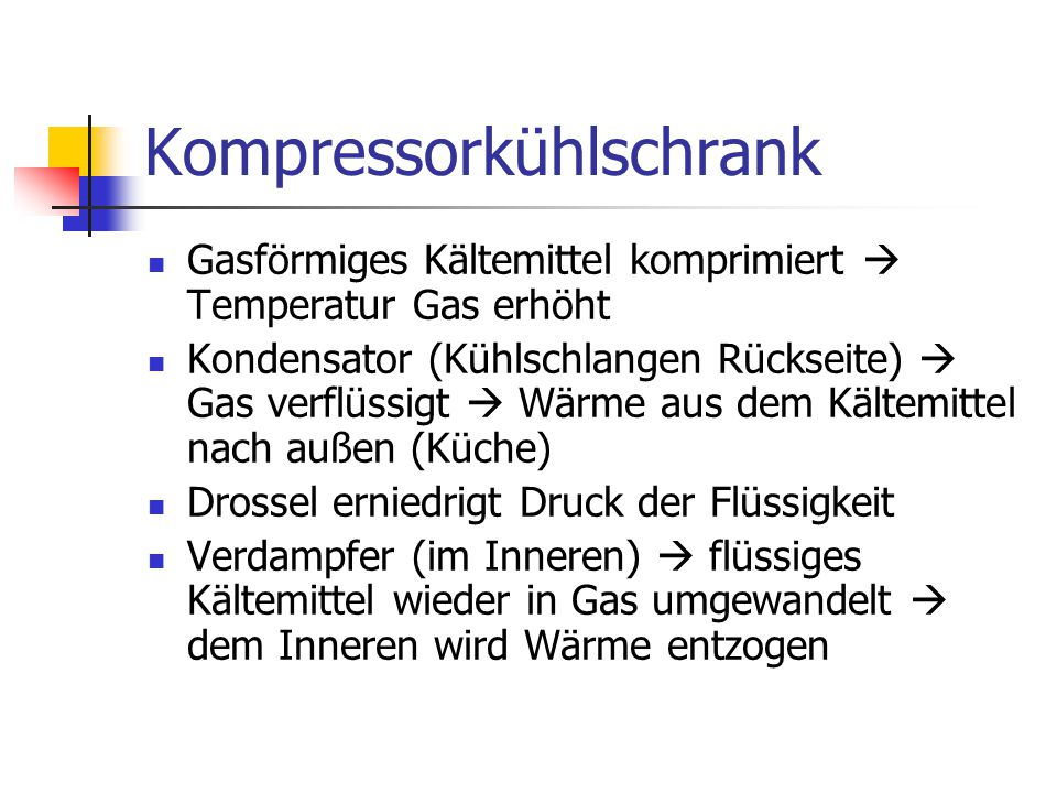 Kompressorkühlschrank Gasförmiges Kältemittel komprimiert  Temperatur Gas erhöht Kondensator (Kühlschlangen Rückseite)  Gas verflüssigt  Wärme aus