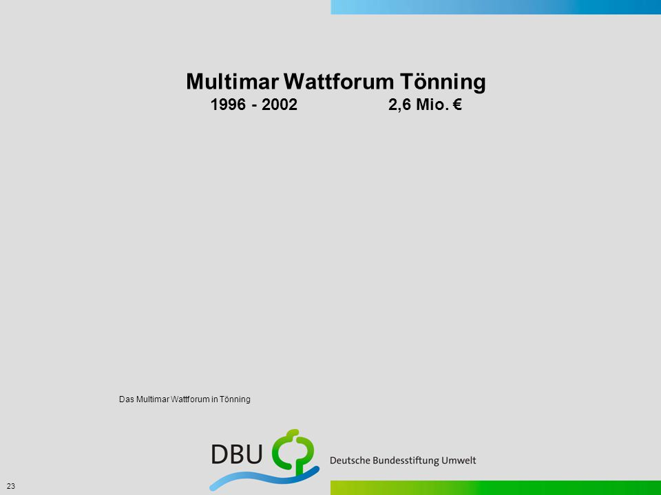 23 Das Multimar Wattforum in Tönning Multimar Wattforum Tönning 1996 - 2002 2,6 Mio. €