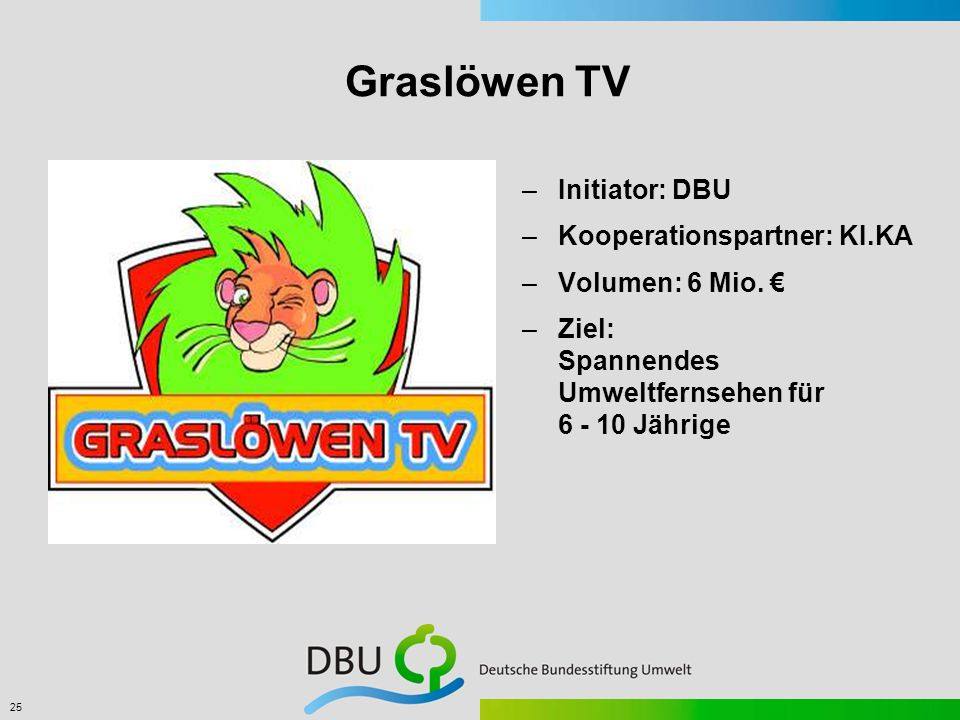 25 Graslöwen TV –Initiator: DBU –Kooperationspartner: KI.KA –Volumen: 6 Mio.