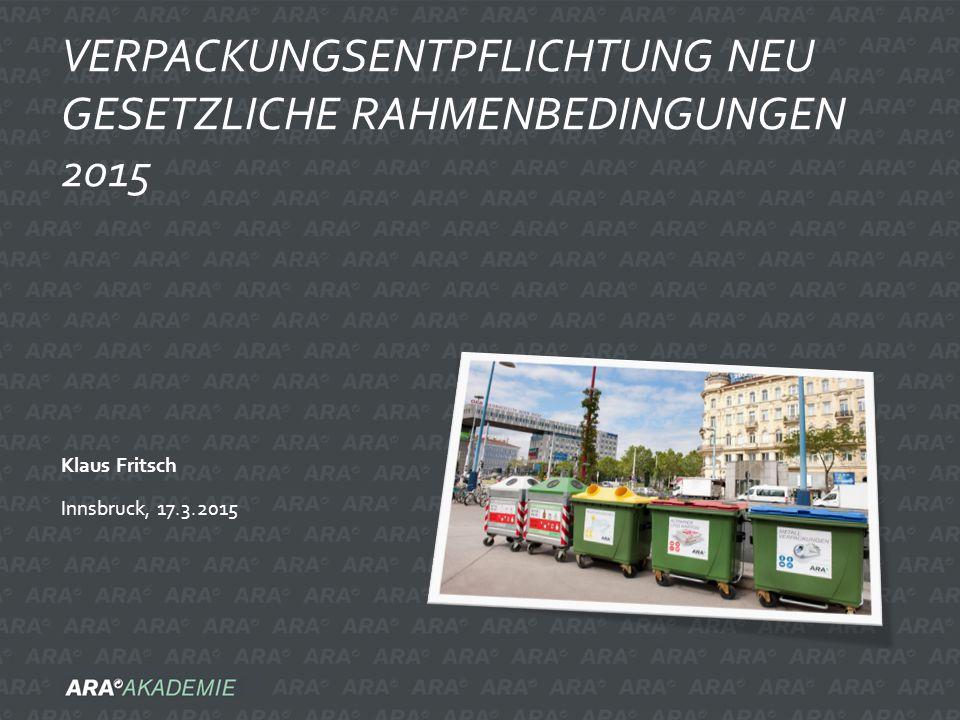 Klaus Fritsch Innsbruck, 17.3.2015 VERPACKUNGSENTPFLICHTUNG NEU GESETZLICHE RAHMENBEDINGUNGEN 2015