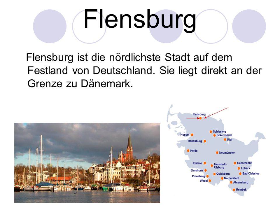 Flensburg Flensburg ist die nördlichste Stadt auf dem Festland von Deutschland. Sie liegt direkt an der Grenze zu Dänemark.