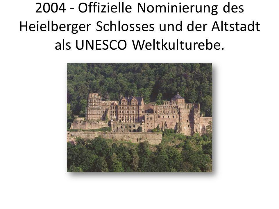 2004 - Offizielle Nominierung des Heielberger Schlosses und der Altstadt als UNESCO Weltkulturebe.