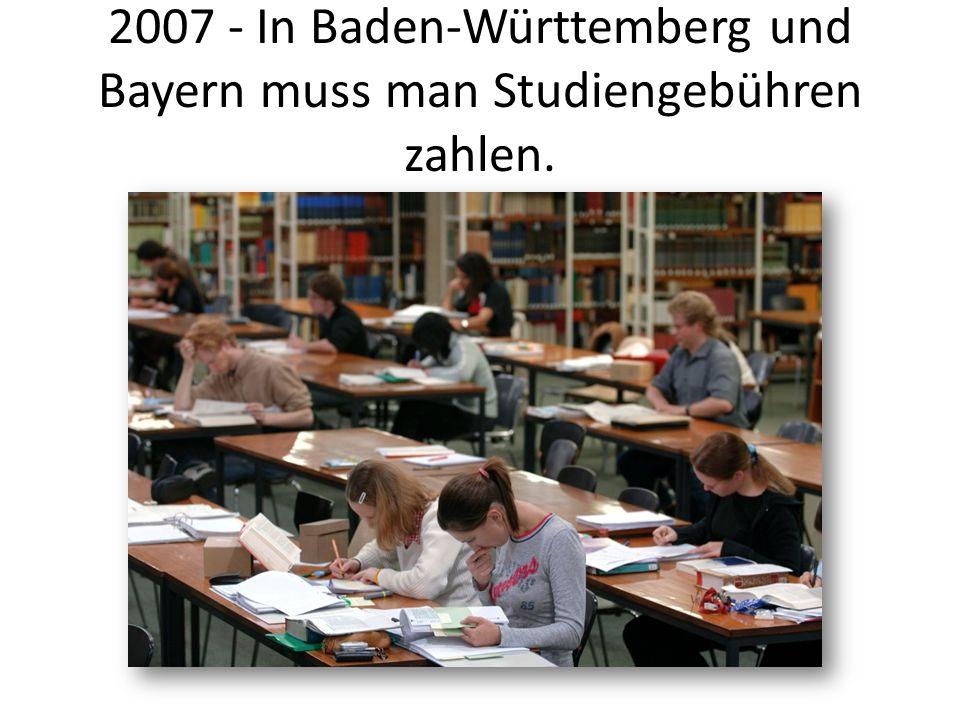 2007 - In Baden-Württemberg und Bayern muss man Studiengebühren zahlen.