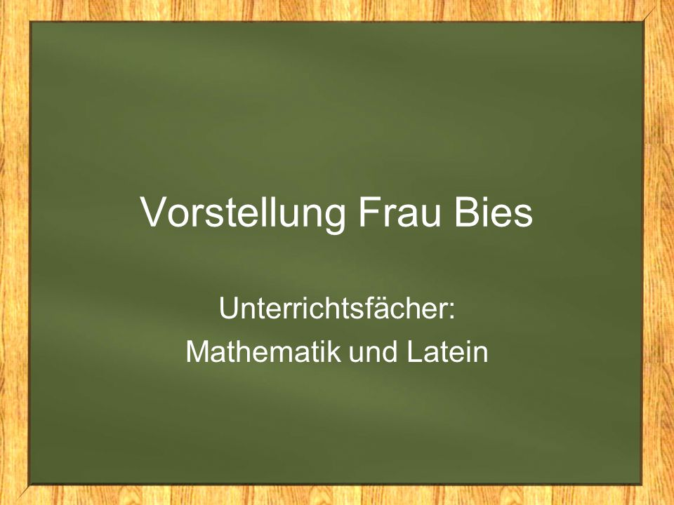 Vorstellung Frau Bies Unterrichtsfächer: Mathematik und Latein