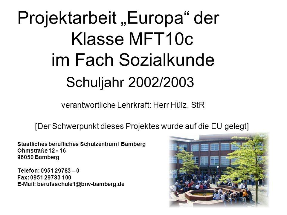 """Projektarbeit """"Europa"""" der Klasse MFT10c im Fach Sozialkunde Schuljahr 2002/2003 verantwortliche Lehrkraft: Herr Hülz, StR [Der Schwerpunkt dieses Pro"""