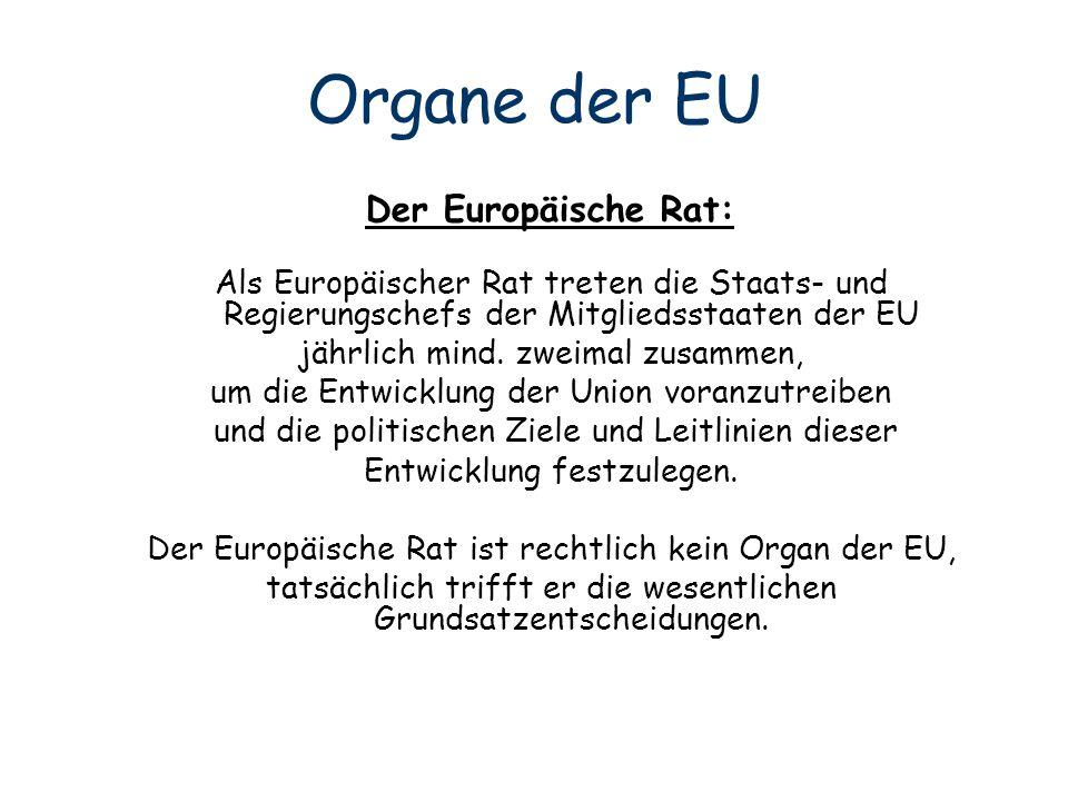 Organe der EU Der Europäische Rat: Als Europäischer Rat treten die Staats- und Regierungschefs der Mitgliedsstaaten der EU jährlich mind. zweimal zusa